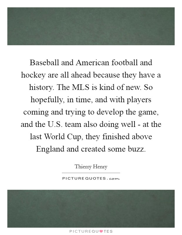 Baseball and American football and hockey are all ahead because they have a history. The MLS is kind of new. So hopefully, in time, and with players coming and trying to develop the game, and the U.S. team also doing well - at the last World Cup, they finished above England and created some buzz Picture Quote #1