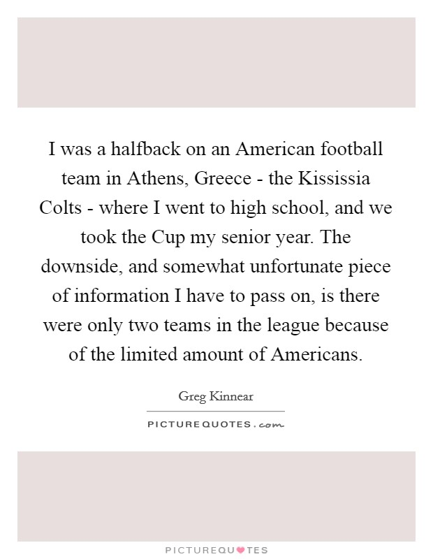 I was a halfback on an American football team in Athens, Greece - the Kississia Colts - where I went to high school, and we took the Cup my senior year. The downside, and somewhat unfortunate piece of information I have to pass on, is there were only two teams in the league because of the limited amount of Americans Picture Quote #1