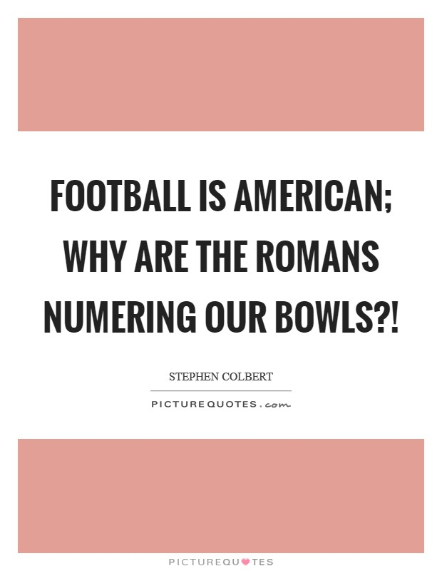 Football is American; why are the Romans numering our bowls?! Picture Quote #1