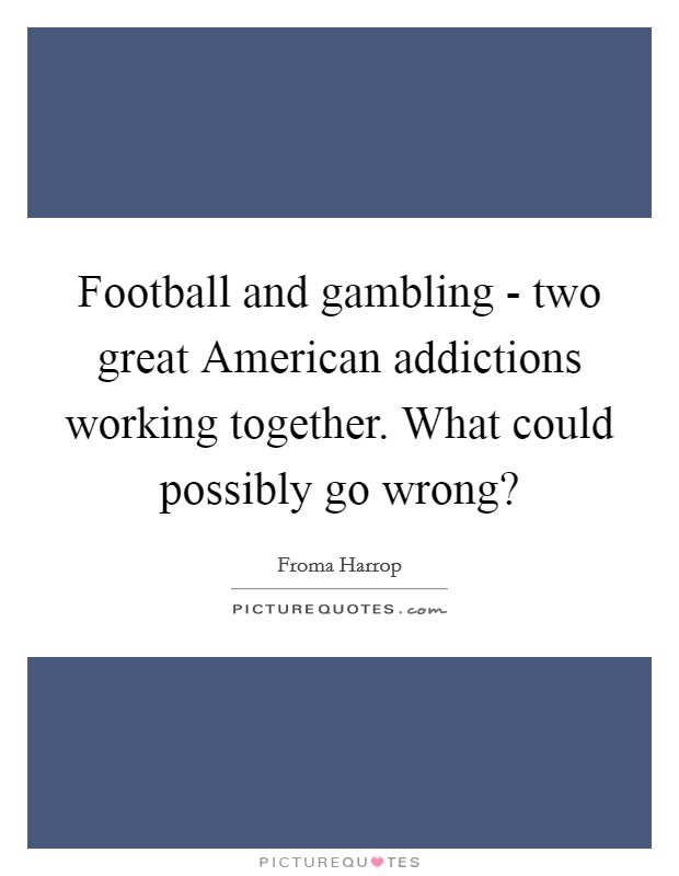 Football and gambling - two great American addictions working together. What could possibly go wrong? Picture Quote #1