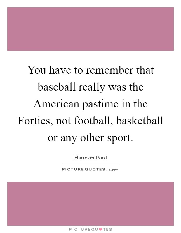 You have to remember that baseball really was the American pastime in the Forties, not football, basketball or any other sport Picture Quote #1