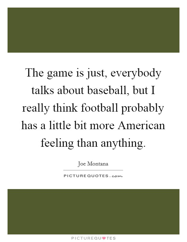 The game is just, everybody talks about baseball, but I really think football probably has a little bit more American feeling than anything Picture Quote #1