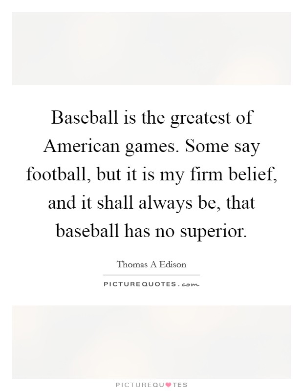 Baseball is the greatest of American games. Some say football, but it is my firm belief, and it shall always be, that baseball has no superior Picture Quote #1