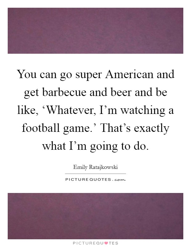 You can go super American and get barbecue and beer and be like, 'Whatever, I'm watching a football game.' That's exactly what I'm going to do Picture Quote #1