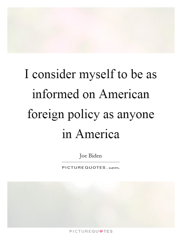 I consider myself to be as informed on American foreign policy as anyone in America Picture Quote #1