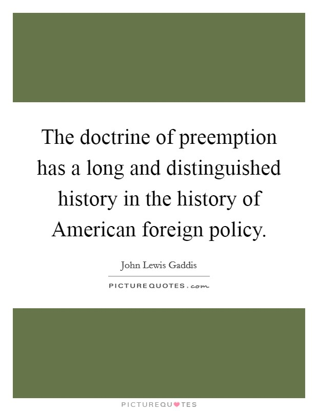 The doctrine of preemption has a long and distinguished history in the history of American foreign policy Picture Quote #1