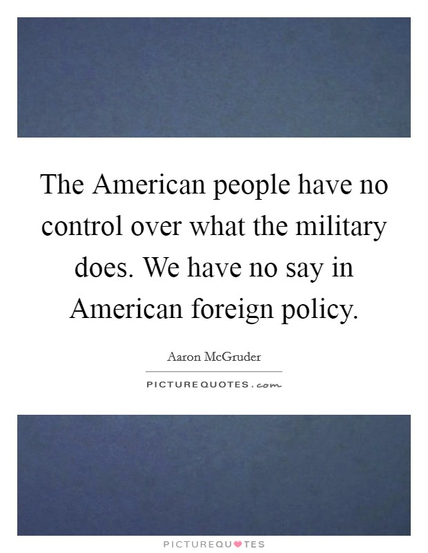 The American people have no control over what the military does. We have no say in American foreign policy Picture Quote #1
