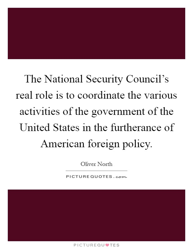 The National Security Council's real role is to coordinate the various activities of the government of the United States in the furtherance of American foreign policy Picture Quote #1