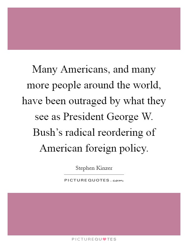 Many Americans, and many more people around the world, have been outraged by what they see as President George W. Bush's radical reordering of American foreign policy Picture Quote #1