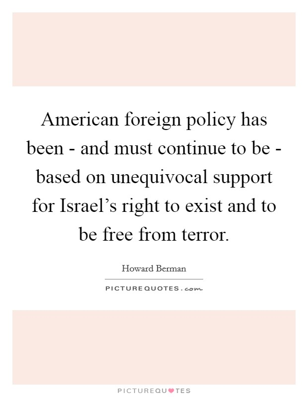 American foreign policy has been - and must continue to be - based on unequivocal support for Israel's right to exist and to be free from terror Picture Quote #1