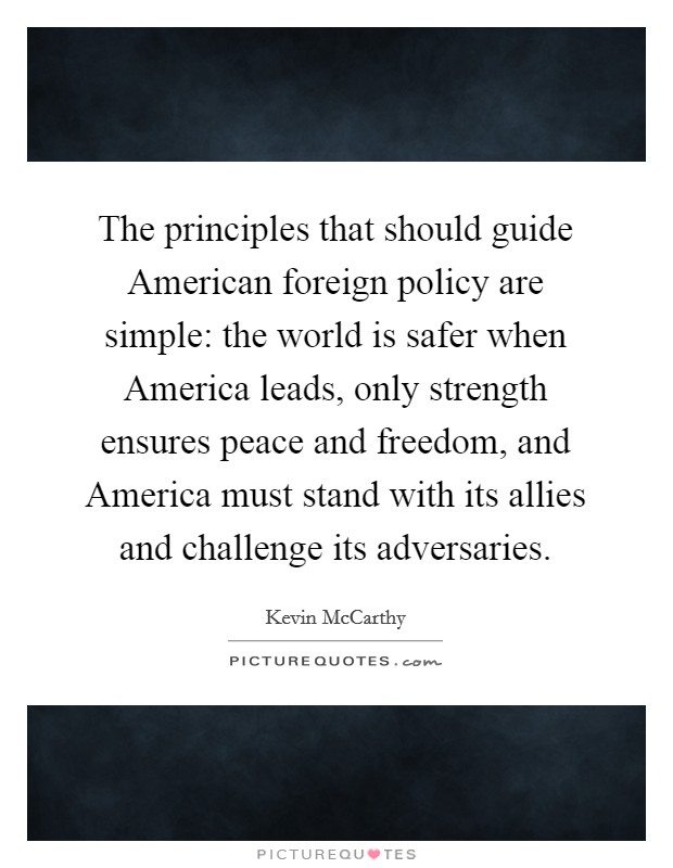 The principles that should guide American foreign policy are simple: the world is safer when America leads, only strength ensures peace and freedom, and America must stand with its allies and challenge its adversaries Picture Quote #1