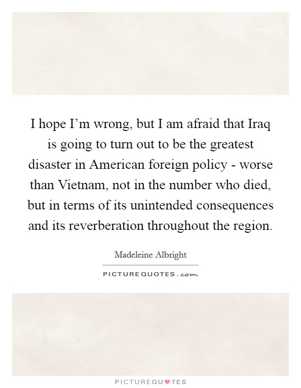 I hope I'm wrong, but I am afraid that Iraq is going to turn out to be the greatest disaster in American foreign policy - worse than Vietnam, not in the number who died, but in terms of its unintended consequences and its reverberation throughout the region Picture Quote #1
