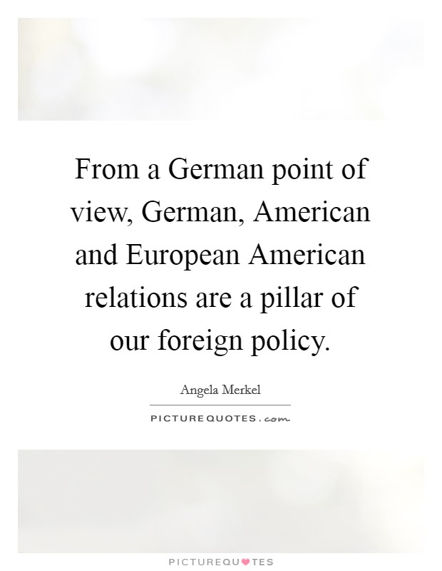 From a German point of view, German, American and European American relations are a pillar of our foreign policy Picture Quote #1