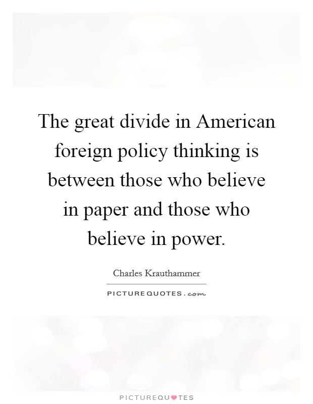 The great divide in American foreign policy thinking is between those who believe in paper and those who believe in power Picture Quote #1