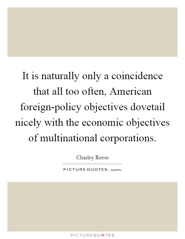 It is naturally only a coincidence that all too often, American foreign-policy objectives dovetail nicely with the economic objectives of multinational corporations Picture Quote #1