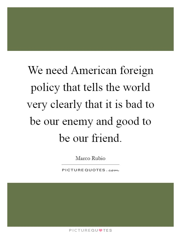 We need American foreign policy that tells the world very clearly that it is bad to be our enemy and good to be our friend Picture Quote #1