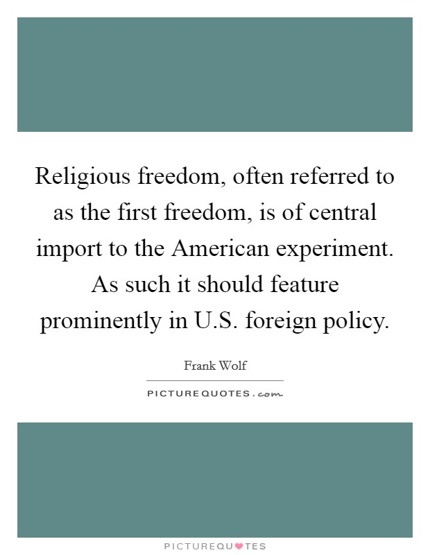 Religious freedom, often referred to as the first freedom, is of central import to the American experiment. As such it should feature prominently in U.S. foreign policy Picture Quote #1