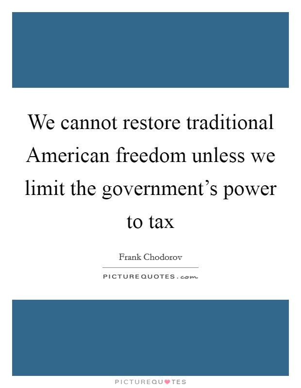 We cannot restore traditional American freedom unless we limit the government's power to tax Picture Quote #1