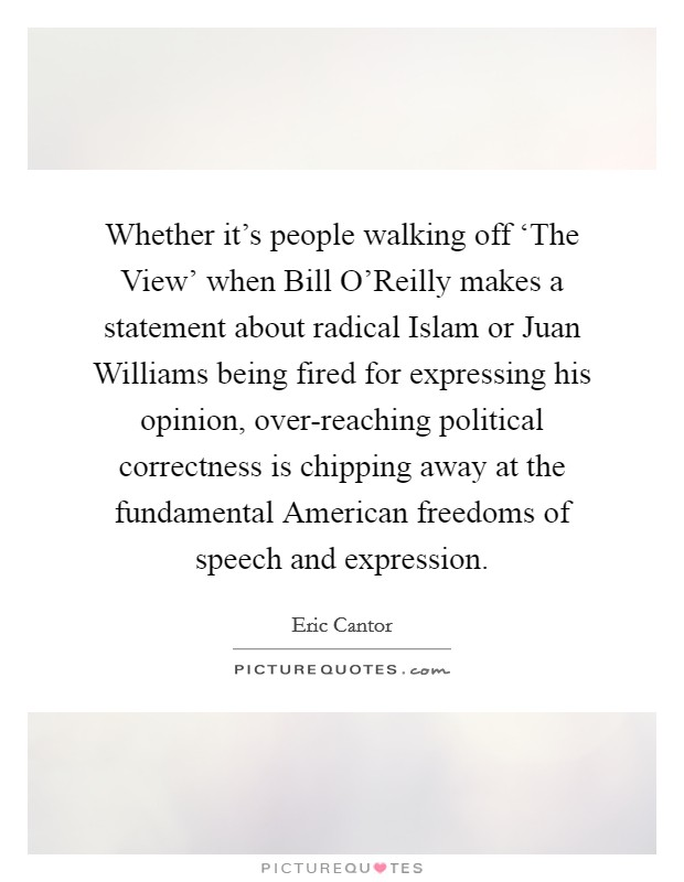 Whether it's people walking off 'The View' when Bill O'Reilly makes a statement about radical Islam or Juan Williams being fired for expressing his opinion, over-reaching political correctness is chipping away at the fundamental American freedoms of speech and expression Picture Quote #1