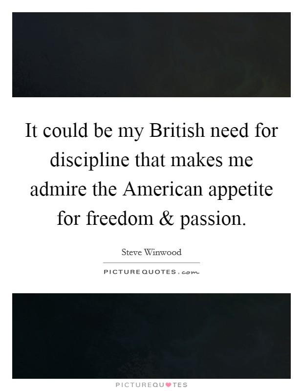 It could be my British need for discipline that makes me admire the American appetite for freedom and passion Picture Quote #1
