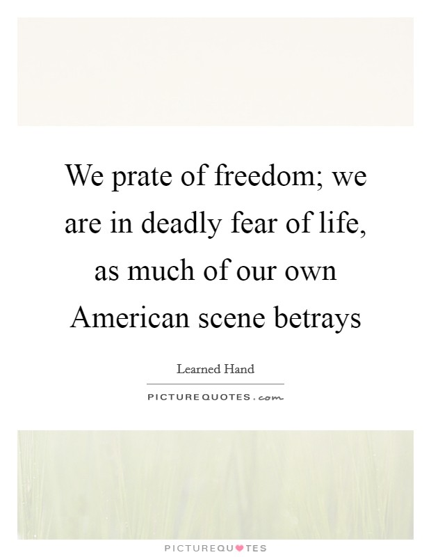 We prate of freedom; we are in deadly fear of life, as much of our own American scene betrays Picture Quote #1