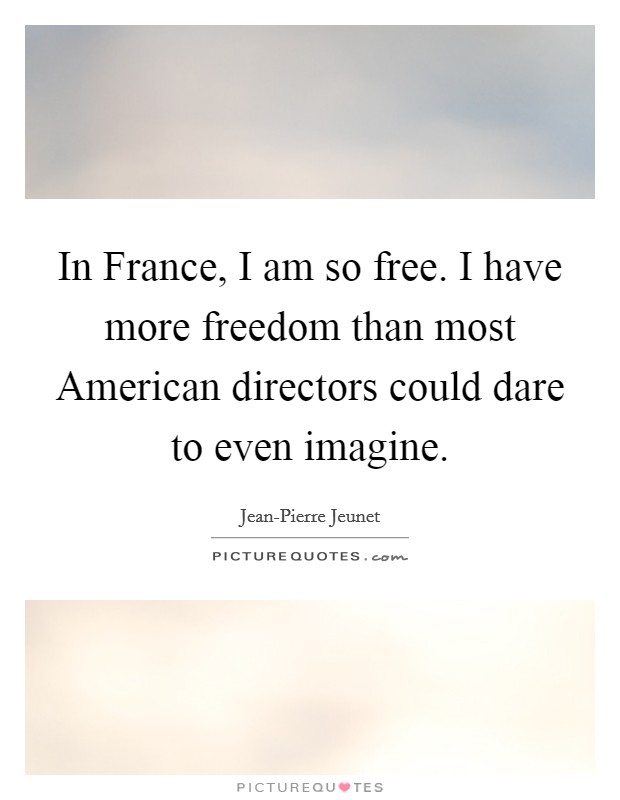 In France, I am so free. I have more freedom than most American directors could dare to even imagine Picture Quote #1