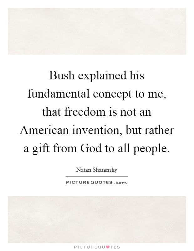 Bush explained his fundamental concept to me, that freedom is not an American invention, but rather a gift from God to all people Picture Quote #1