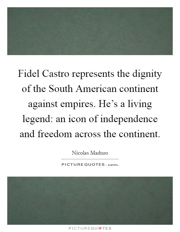 Fidel Castro represents the dignity of the South American continent against empires. He's a living legend: an icon of independence and freedom across the continent Picture Quote #1