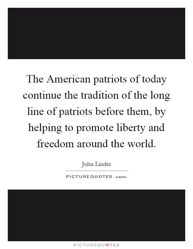 The American patriots of today continue the tradition of the long line of patriots before them, by helping to promote liberty and freedom around the world Picture Quote #1