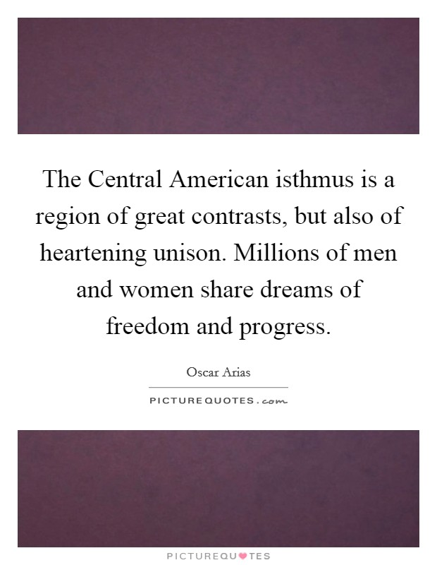 The Central American isthmus is a region of great contrasts, but also of heartening unison. Millions of men and women share dreams of freedom and progress Picture Quote #1