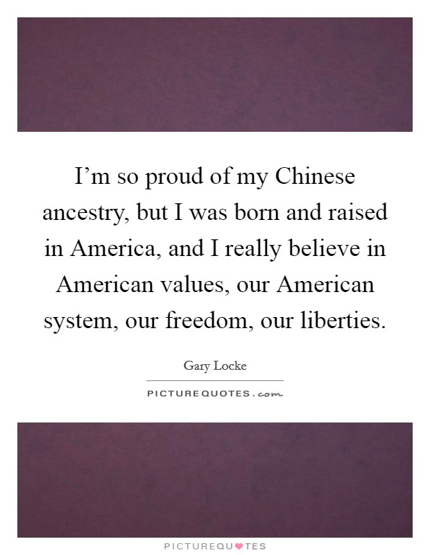 I'm so proud of my Chinese ancestry, but I was born and raised in America, and I really believe in American values, our American system, our freedom, our liberties Picture Quote #1