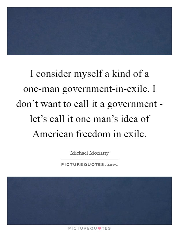 I consider myself a kind of a one-man government-in-exile. I don't want to call it a government - let's call it one man's idea of American freedom in exile Picture Quote #1