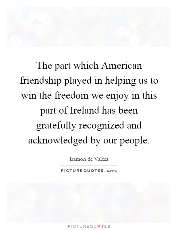 The part which American friendship played in helping us to win the freedom we enjoy in this part of Ireland has been gratefully recognized and acknowledged by our people Picture Quote #1