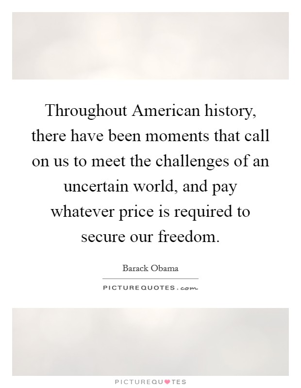 Throughout American history, there have been moments that call on us to meet the challenges of an uncertain world, and pay whatever price is required to secure our freedom Picture Quote #1