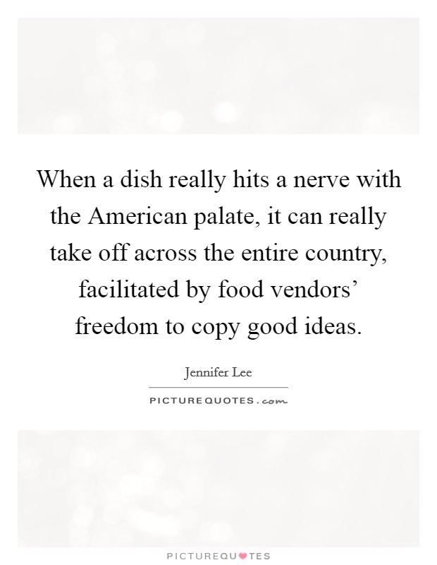 When a dish really hits a nerve with the American palate, it can really take off across the entire country, facilitated by food vendors' freedom to copy good ideas. Picture Quote #1