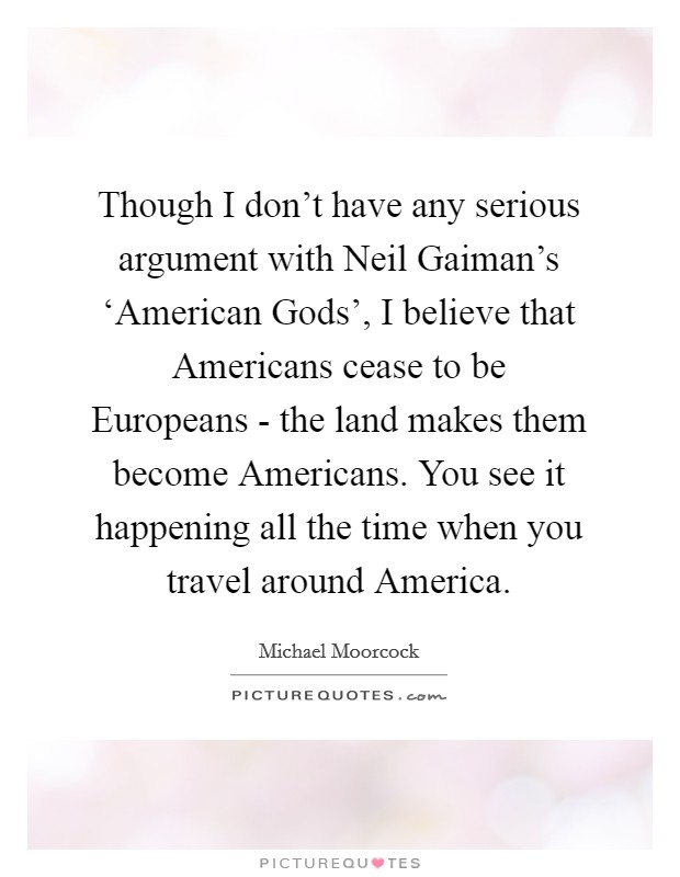Though I don't have any serious argument with Neil Gaiman's 'American Gods', I believe that Americans cease to be Europeans - the land makes them become Americans. You see it happening all the time when you travel around America Picture Quote #1