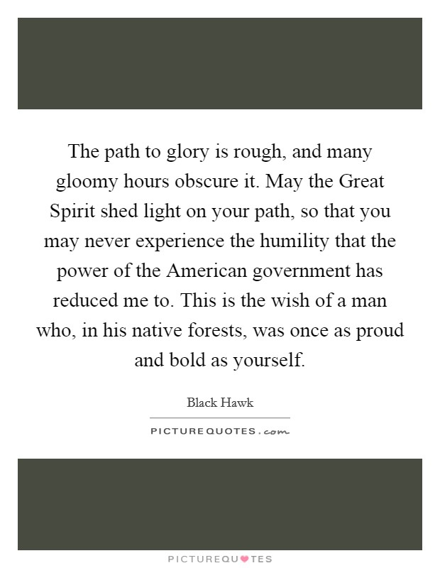 The path to glory is rough, and many gloomy hours obscure it. May the Great Spirit shed light on your path, so that you may never experience the humility that the power of the American government has reduced me to. This is the wish of a man who, in his native forests, was once as proud and bold as yourself Picture Quote #1