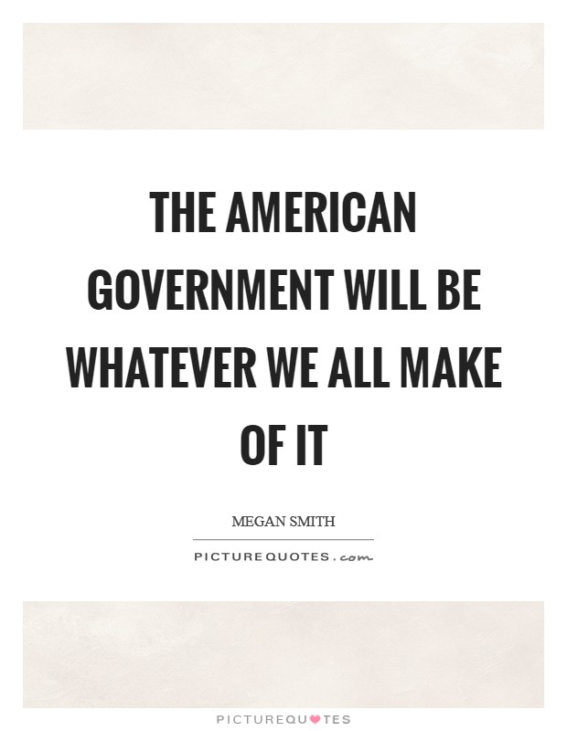 The American government will be whatever we all make of it Picture Quote #1