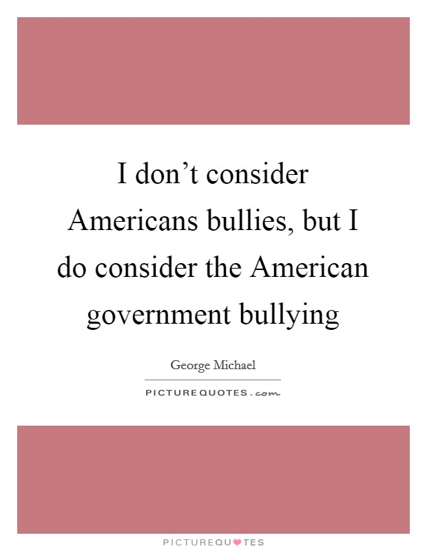 I don't consider Americans bullies, but I do consider the American government bullying Picture Quote #1