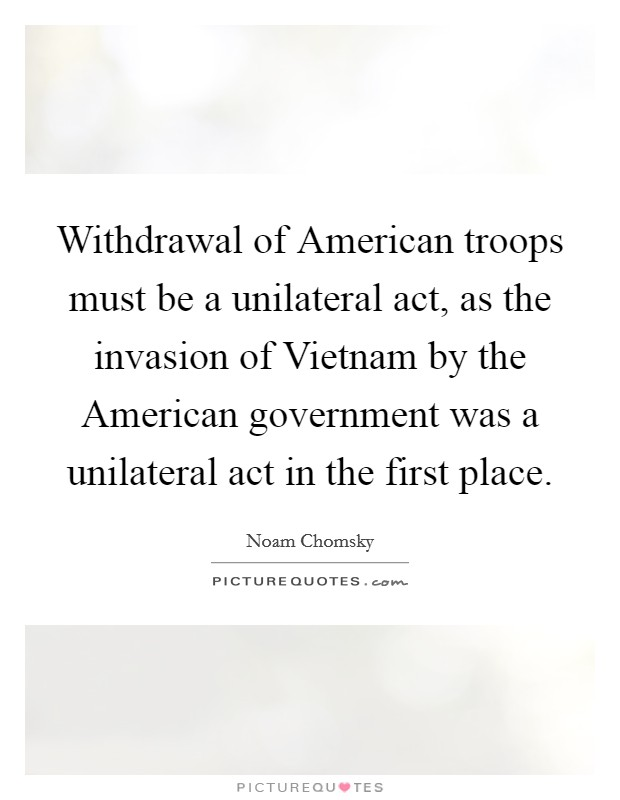Withdrawal of American troops must be a unilateral act, as the invasion of Vietnam by the American government was a unilateral act in the first place Picture Quote #1