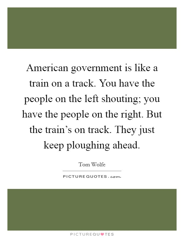 American government is like a train on a track. You have the people on the left shouting; you have the people on the right. But the train's on track. They just keep ploughing ahead Picture Quote #1