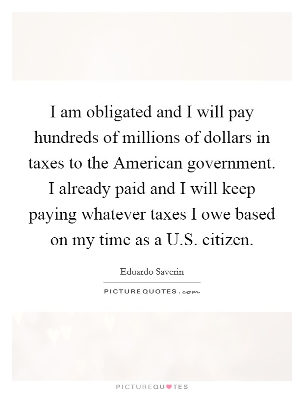 I am obligated and I will pay hundreds of millions of dollars in taxes to the American government. I already paid and I will keep paying whatever taxes I owe based on my time as a U.S. citizen Picture Quote #1