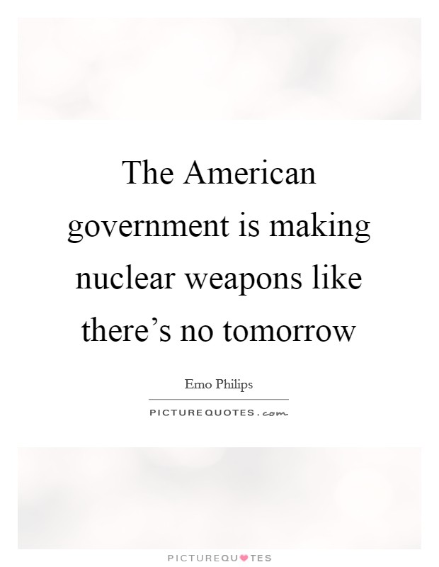 The American government is making nuclear weapons like there's no tomorrow Picture Quote #1