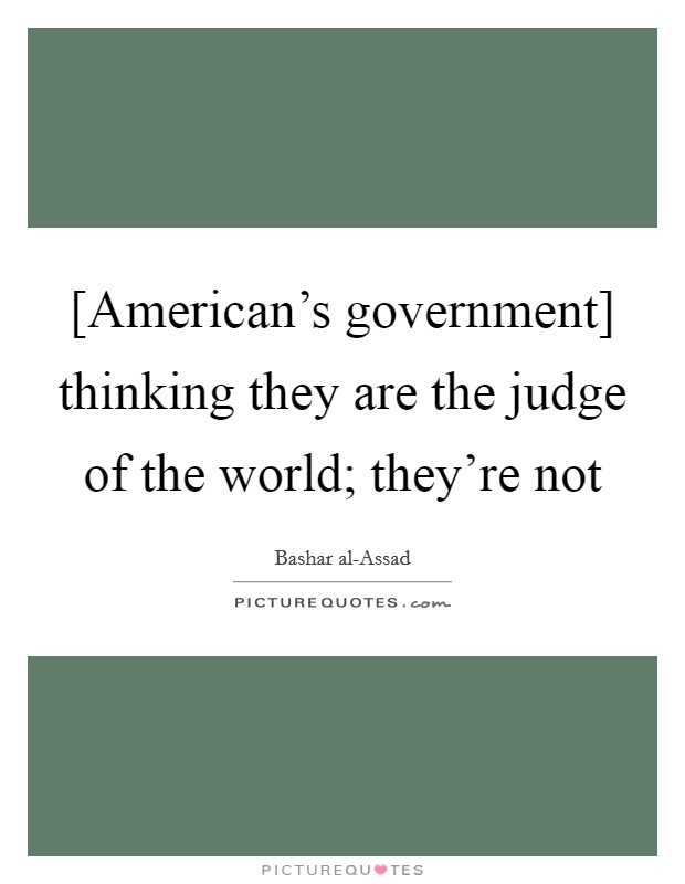 [American's government] thinking they are the judge of the world; they're not Picture Quote #1