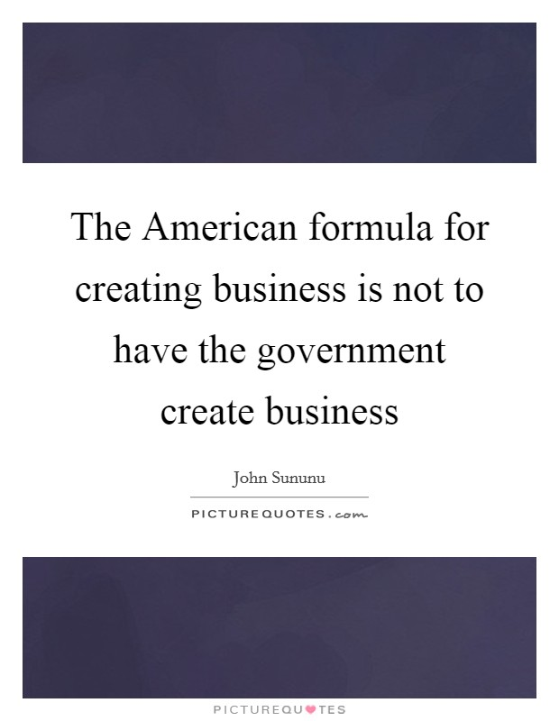 The American formula for creating business is not to have the government create business Picture Quote #1