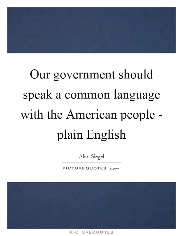 Our government should speak a common language with the American people - plain English Picture Quote #1