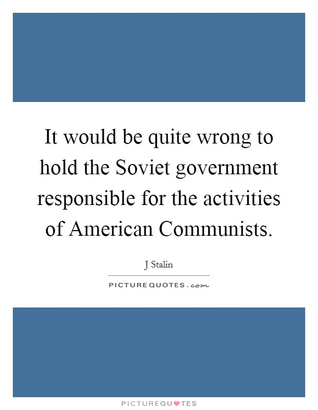 It would be quite wrong to hold the Soviet government responsible for the activities of American Communists Picture Quote #1