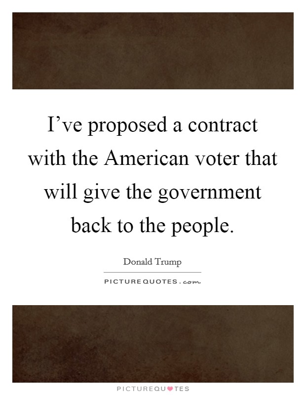 I've proposed a contract with the American voter that will give the government back to the people Picture Quote #1