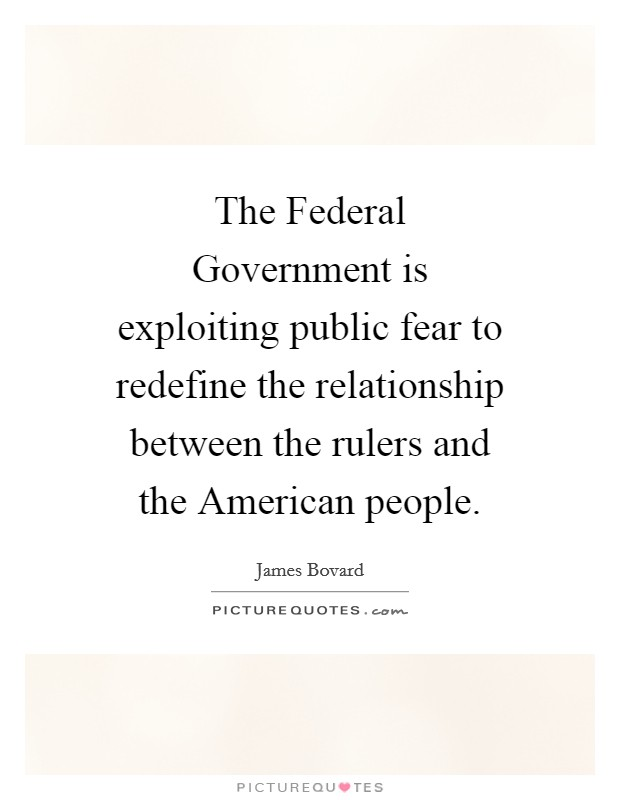 The Federal Government is exploiting public fear to redefine the relationship between the rulers and the American people Picture Quote #1