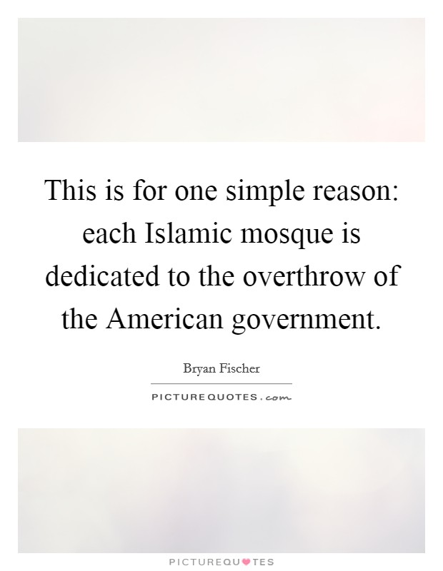 This is for one simple reason: each Islamic mosque is dedicated to the overthrow of the American government Picture Quote #1